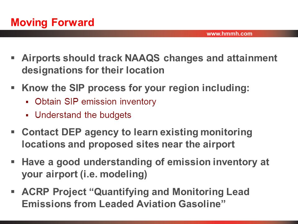 Moving Forward  Airports should track NAAQS changes and attainment designations for their location  Know the SIP process for your region including:  Obtain SIP emission inventory  Understand the budgets  Contact DEP agency to learn existing monitoring locations and proposed sites near the airport  Have a good understanding of emission inventory at your airport (i.e.
