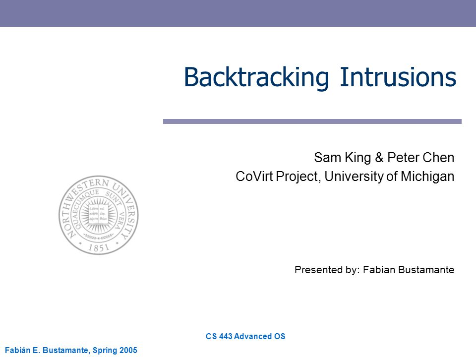 CS 443 Advanced OS Fabián E. Bustamante, Spring 2005 Backtracking Intrusions Sam King & Peter Chen CoVirt Project, University of Michigan Presented by