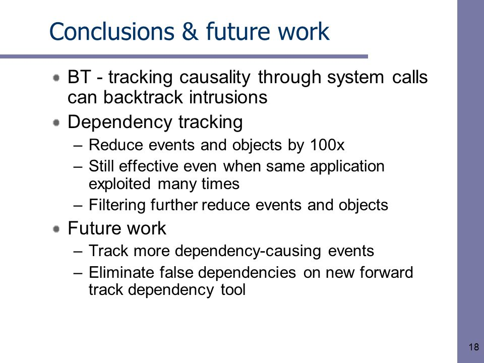 18 Conclusions & future work BT - tracking causality through system calls can backtrack intrusions Dependency tracking –Reduce events and objects by 1
