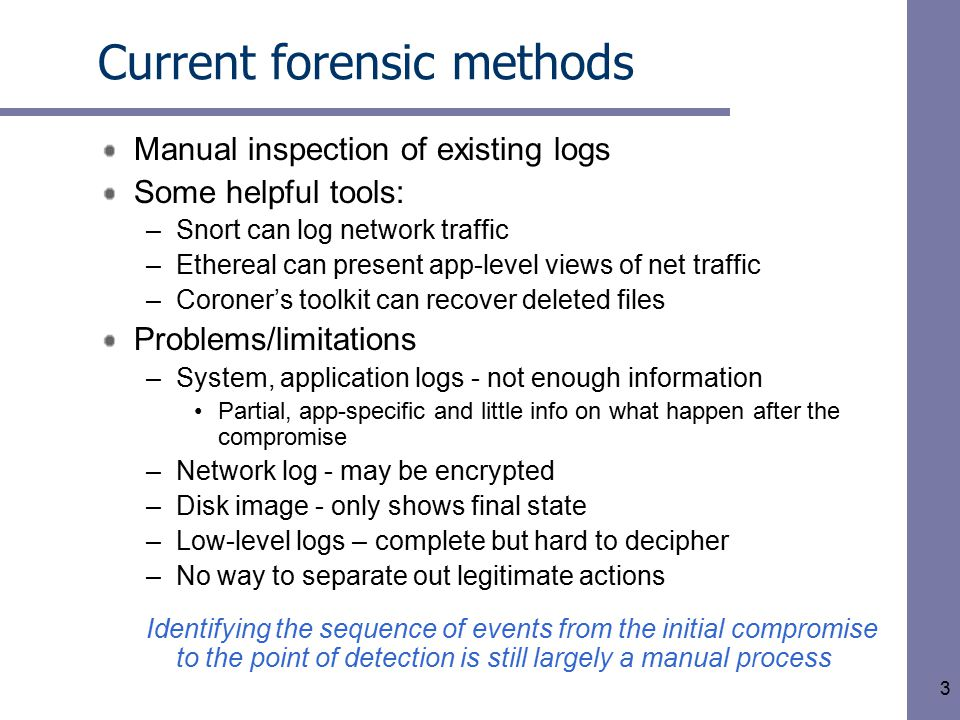 3 Current forensic methods Manual inspection of existing logs Some helpful tools: –Snort can log network traffic –Ethereal can present app-level views of net traffic –Coroner's toolkit can recover deleted files Problems/limitations –System, application logs - not enough information Partial, app-specific and little info on what happen after the compromise –Network log - may be encrypted –Disk image - only shows final state –Low-level logs – complete but hard to decipher –No way to separate out legitimate actions Identifying the sequence of events from the initial compromise to the point of detection is still largely a manual process