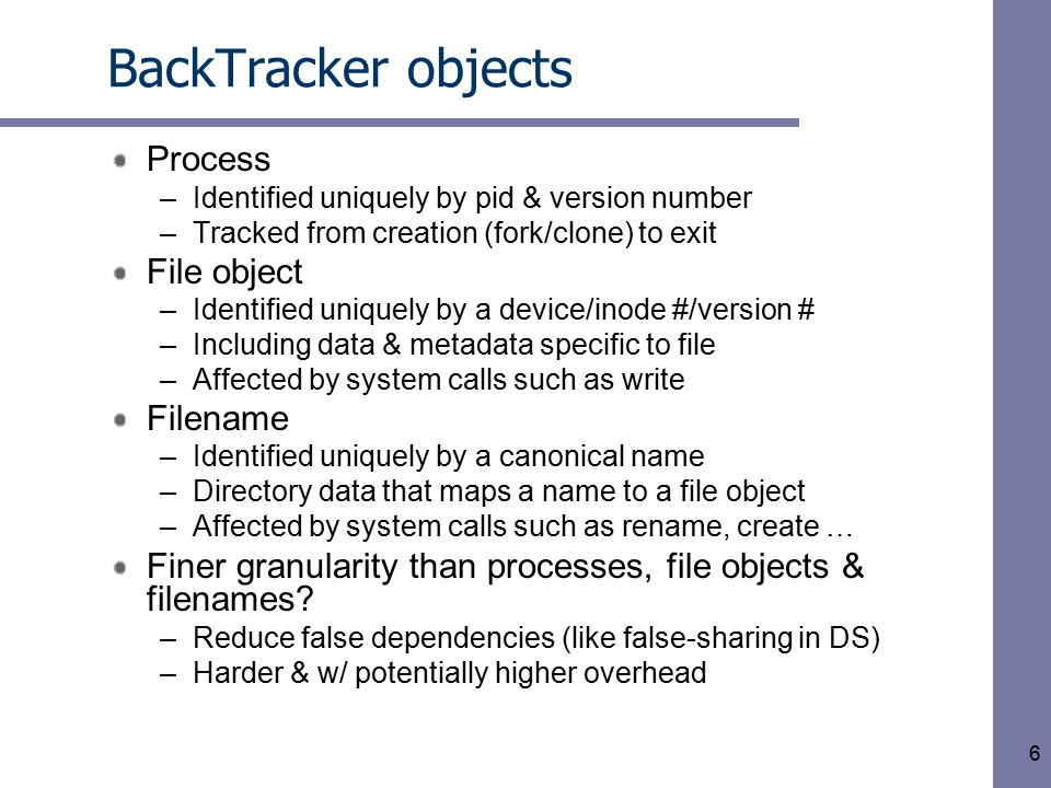 6 BackTracker objects Process –Identified uniquely by pid & version number –Tracked from creation (fork/clone) to exit File object –Identified uniquel