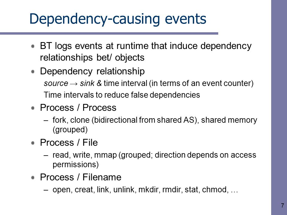 7 Dependency-causing events BT logs events at runtime that induce dependency relationships bet/ objects Dependency relationship source → sink & time interval (in terms of an event counter) Time intervals to reduce false dependencies Process / Process –fork, clone (bidirectional from shared AS), shared memory (grouped) Process / File –read, write, mmap (grouped; direction depends on access permissions) Process / Filename –open, creat, link, unlink, mkdir, rmdir, stat, chmod, …