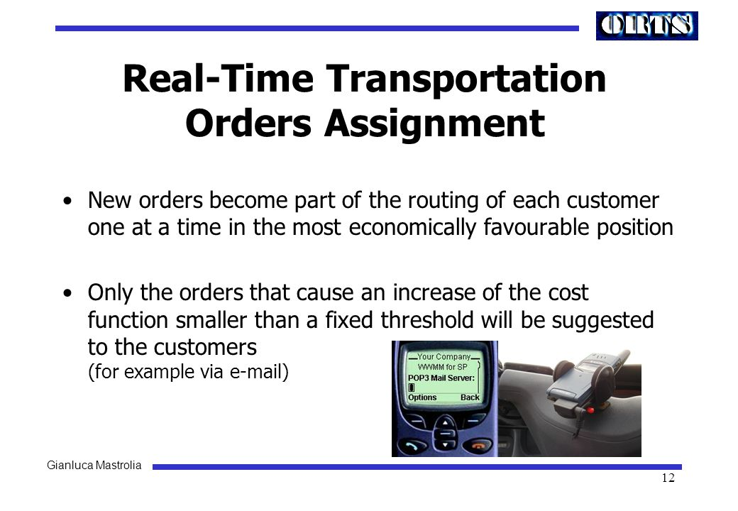 Gianluca Mastrolia 12 Real-Time Transportation Orders Assignment New orders become part of the routing of each customer one at a time in the most economically favourable position Only the orders that cause an increase of the cost function smaller than a fixed threshold will be suggested to the customers (for example via e-mail)