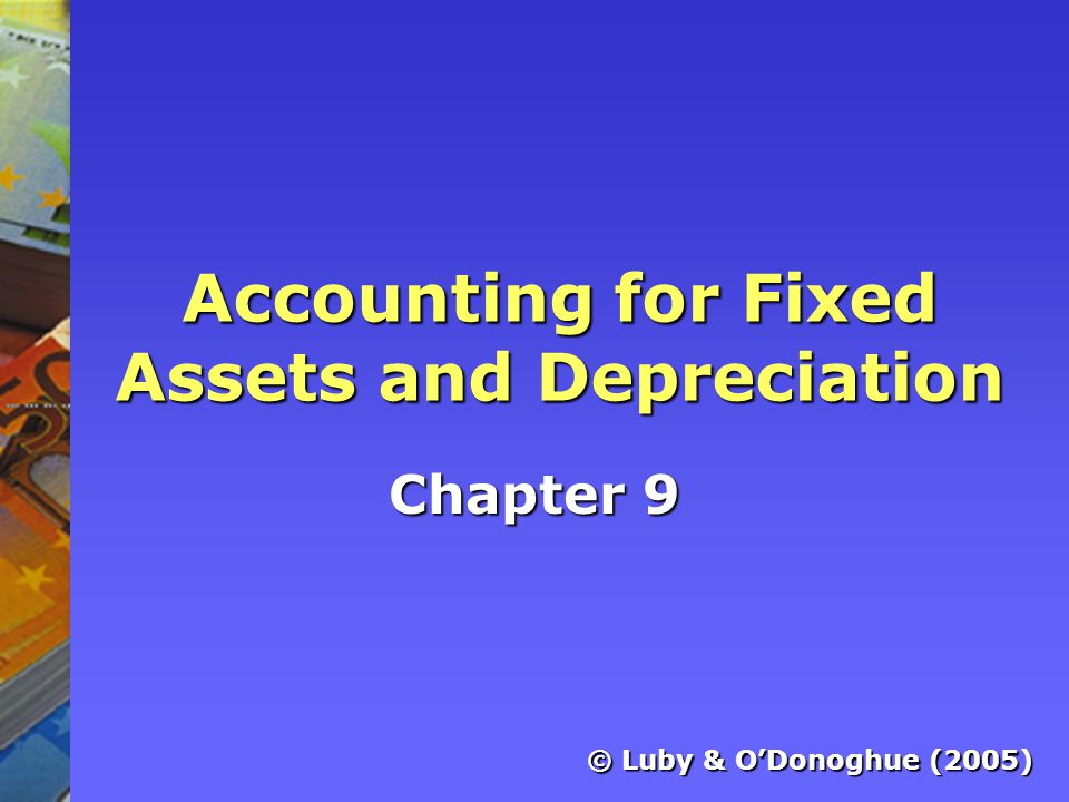 Accounting for Fixed Assets and Depreciation Chapter 9 © Luby & O'Donoghue (2005)