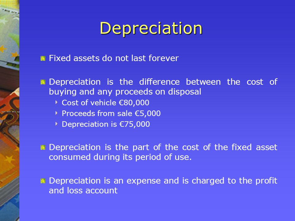 Depreciation Fixed assets do not last forever Depreciation is the difference between the cost of buying and any proceeds on disposal Cost of vehicle €80,000 Proceeds from sale €5,000 Depreciation is €75,000 Depreciation is the part of the cost of the fixed asset consumed during its period of use.