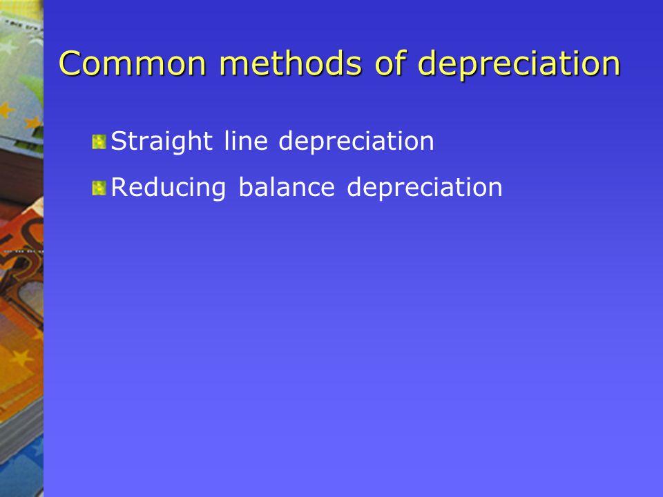 Common methods of depreciation Straight line depreciation Reducing balance depreciation