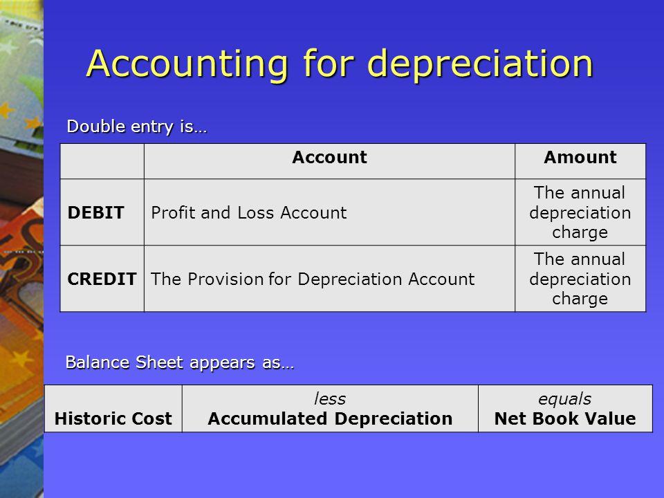 Accounting for depreciation AccountAmount DEBITProfit and Loss Account The annual depreciation charge CREDITThe Provision for Depreciation Account The