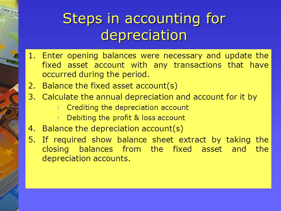 Steps in accounting for depreciation 1.Enter opening balances were necessary and update the fixed asset account with any transactions that have occurred during the period.