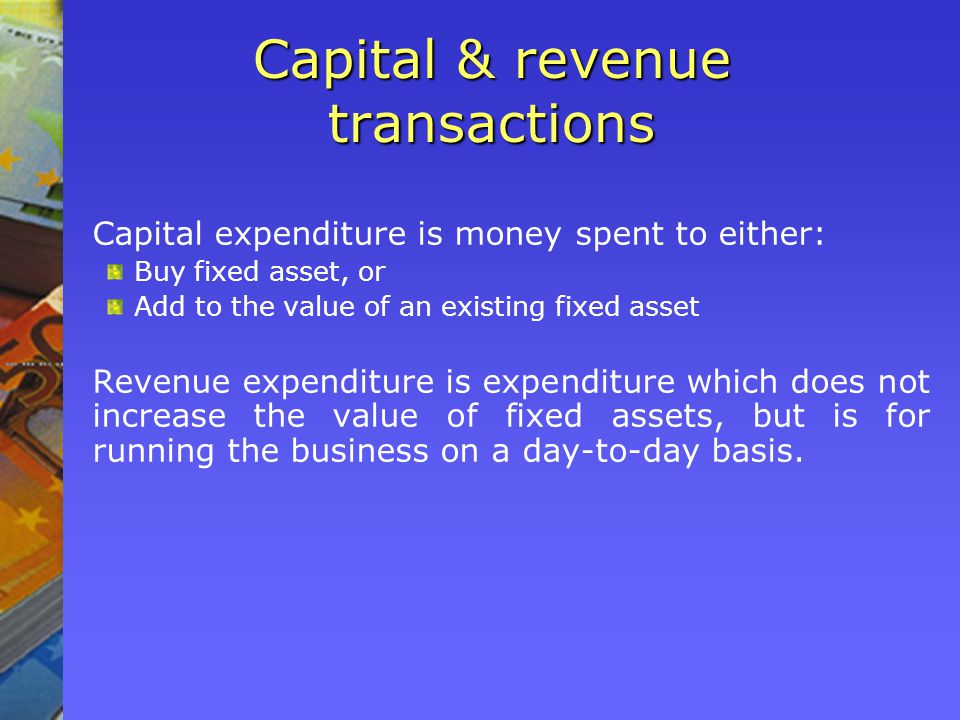 Capital & revenue transactions Capital expenditure is money spent to either: Buy fixed asset, or Add to the value of an existing fixed asset Revenue e