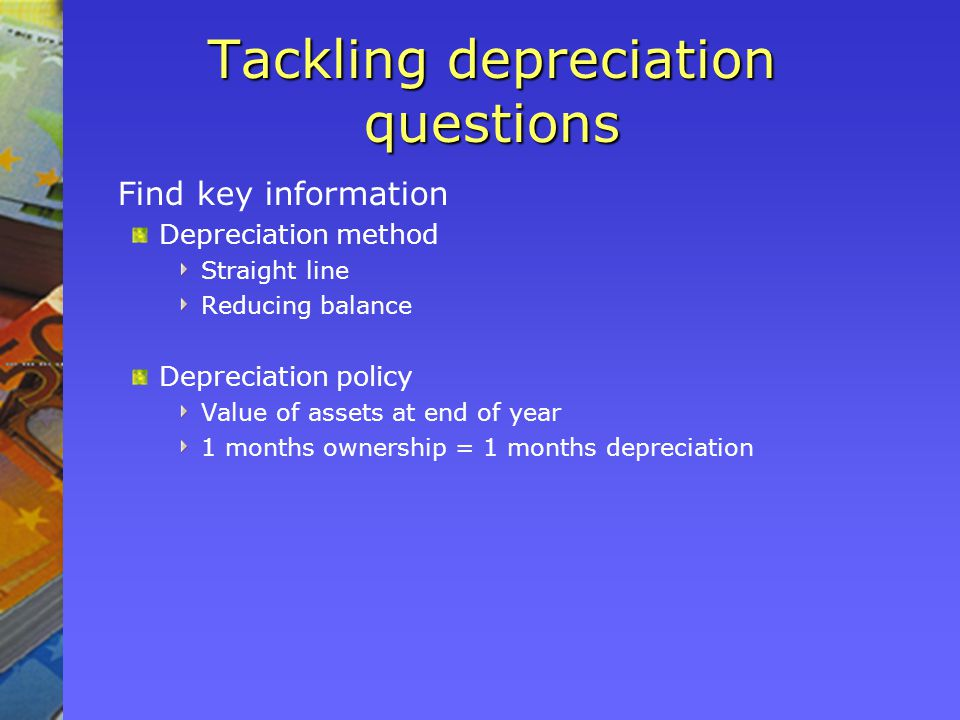 Tackling depreciation questions Find key information Depreciation method Straight line Reducing balance Depreciation policy Value of assets at end of year 1 months ownership = 1 months depreciation