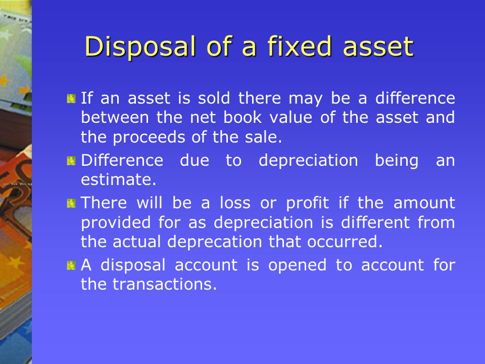 Disposal of a fixed asset If an asset is sold there may be a difference between the net book value of the asset and the proceeds of the sale.