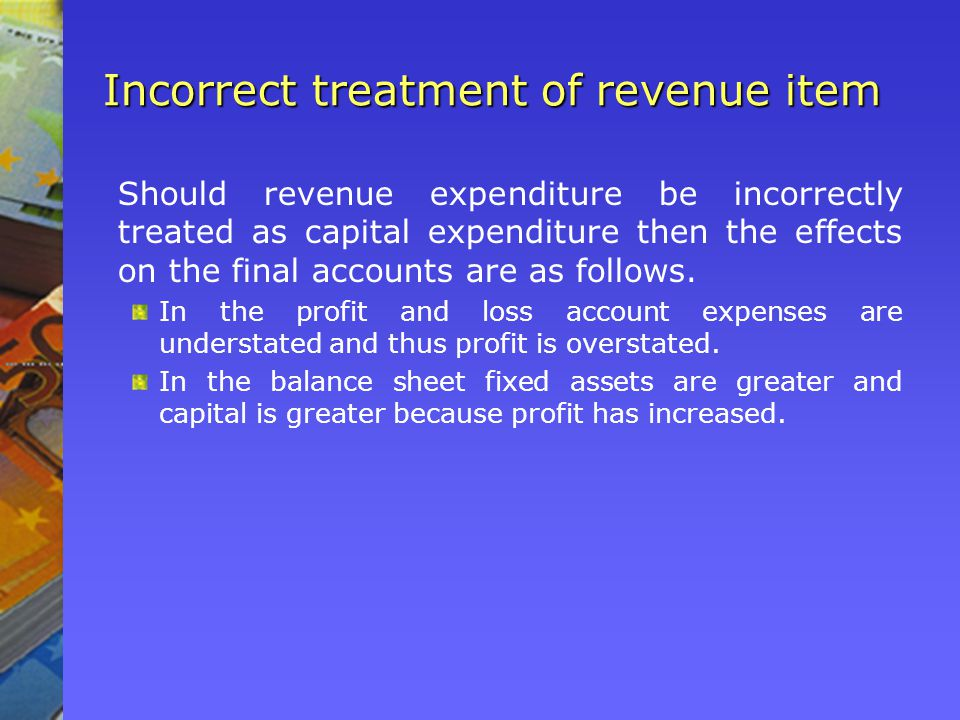 Incorrect treatment of revenue item Should revenue expenditure be incorrectly treated as capital expenditure then the effects on the final accounts are as follows.