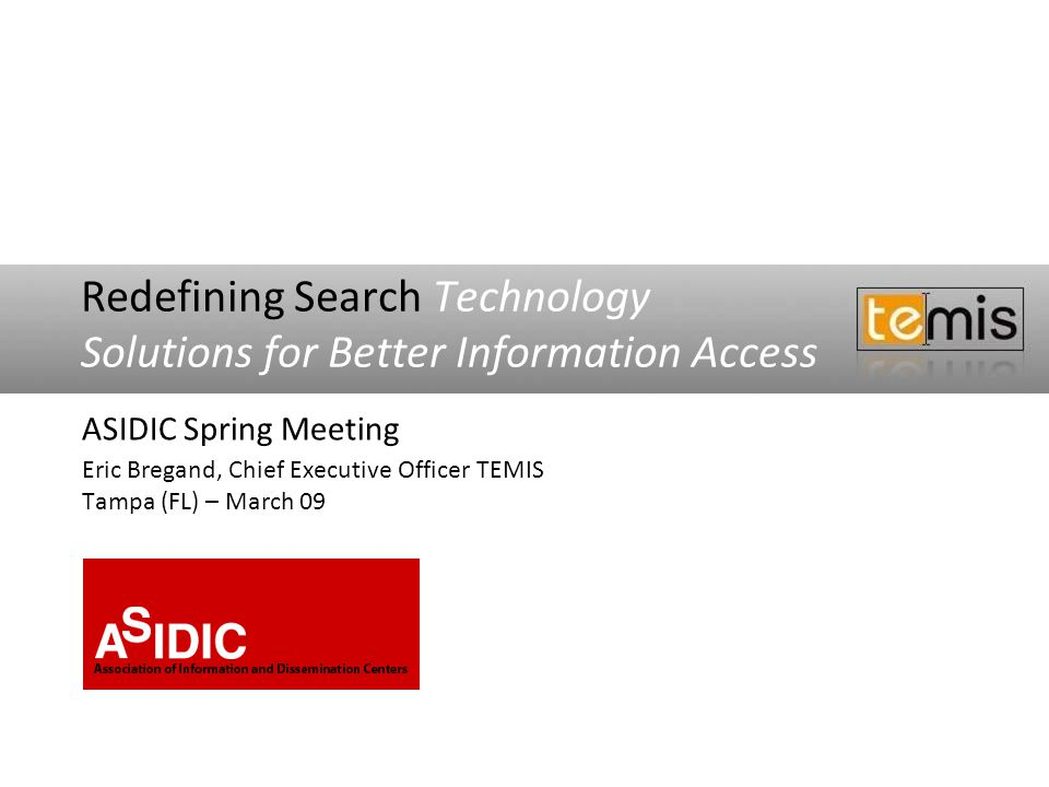 Redefining Search Technology Solutions for Better Information Access ASIDIC Spring Meeting Eric Bregand, Chief Executive Officer TEMIS Tampa (FL) – Ma
