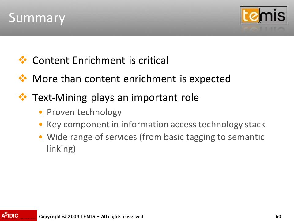 Copyright © 2009 TEMIS – All rights reserved60 Summary  Content Enrichment is critical  More than content enrichment is expected  Text-Mining plays