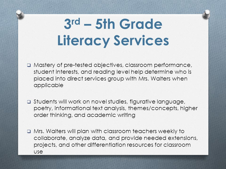 3 rd – 5th Grade Literacy Services  Mastery of pre-tested objectives, classroom performance, student interests, and reading level help determine who is placed into direct services group with Mrs.