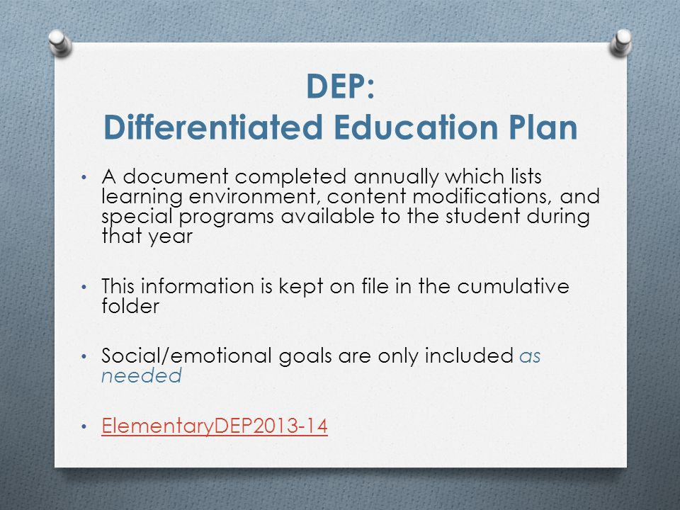 DEP: Differentiated Education Plan A document completed annually which lists learning environment, content modifications, and special programs available to the student during that year This information is kept on file in the cumulative folder Social/emotional goals are only included as needed ElementaryDEP2013-14