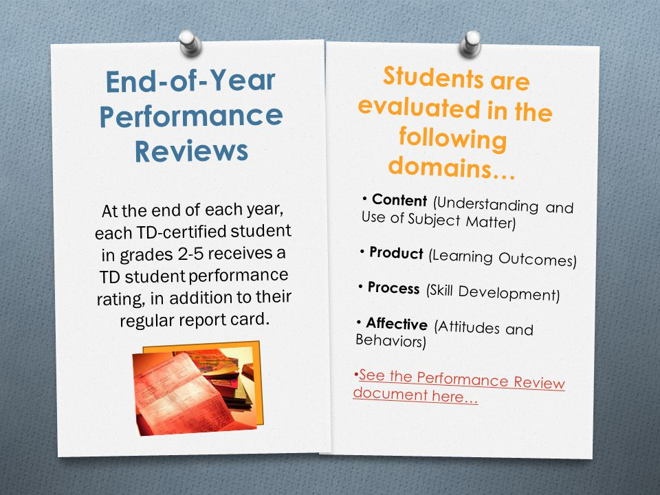 End-of-Year Performance Reviews At the end of each year, each TD-certified student in grades 2-5 receives a TD student performance rating, in addition to their regular report card.