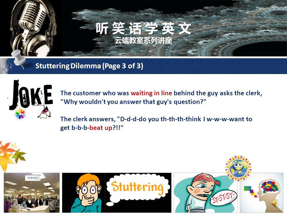 听 笑 话 学 英 文 云端教室系列讲座 Stuttering Dilemma (Page 2 of 3) Again, the clerk doesn't answer him. The guy asks several more times: