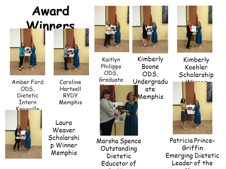 Award Winners Amber Ford ODS, Dietetic Intern Knoxville Caroline Hartsell RYDY Memphis Kaitlyn Philipps ODS, Graduate Memphis Kimberly Boone ODS, Undergradu ate Memphis Kimberly Koehler Scholarship Winner Memphis Laura Weaver Scholarshi p Winner Memphis Marsha Spence Outstanding Dietetic Educator of the Year Knoxville Patricia Prince- Griffin Emerging Dietetic Leader of the Year Memphis