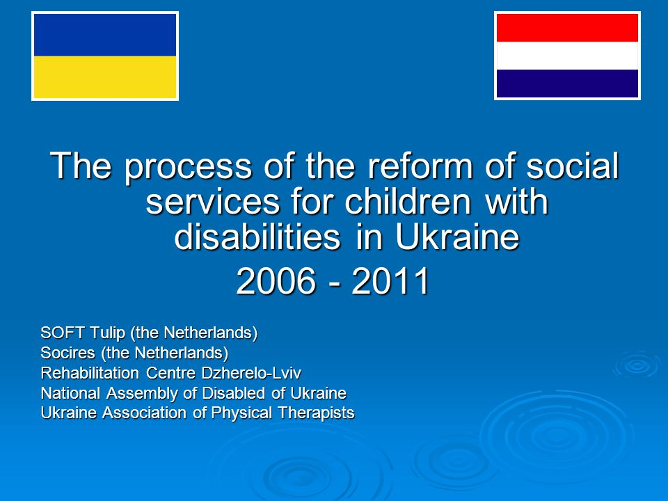 The process of the reform of social services for children with disabilities in Ukraine 2006 - 2011 SOFT Tulip (the Netherlands) Socires (the Netherlands) Rehabilitation Centre Dzherelo-Lviv National Assembly of Disabled of Ukraine Ukraine Association of Physical Therapists