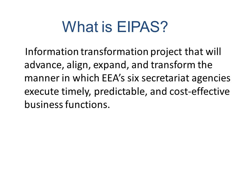 What is EIPAS? Information transformation project that will advance, align, expand, and transform the manner in which EEA's six secretariat agencies e