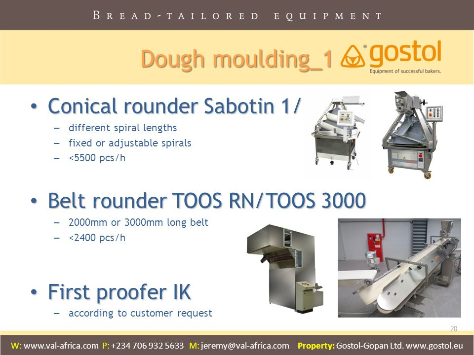 Dough moulding_1 Conical rounder Sabotin 1/2/3 Conical rounder Sabotin 1/2/3 – different spiral lengths – fixed or adjustable spirals – <5500 pcs/h Belt rounder TOOS RN/TOOS 3000 Belt rounder TOOS RN/TOOS 3000 – 2000mm or 3000mm long belt – <2400 pcs/h First proofer IK First proofer IK – according to customer request 20 W: www.val-africa.com P: +234 706 932 5633 M: jeremy@val-africa.com Property: Gostol-Gopan Ltd.