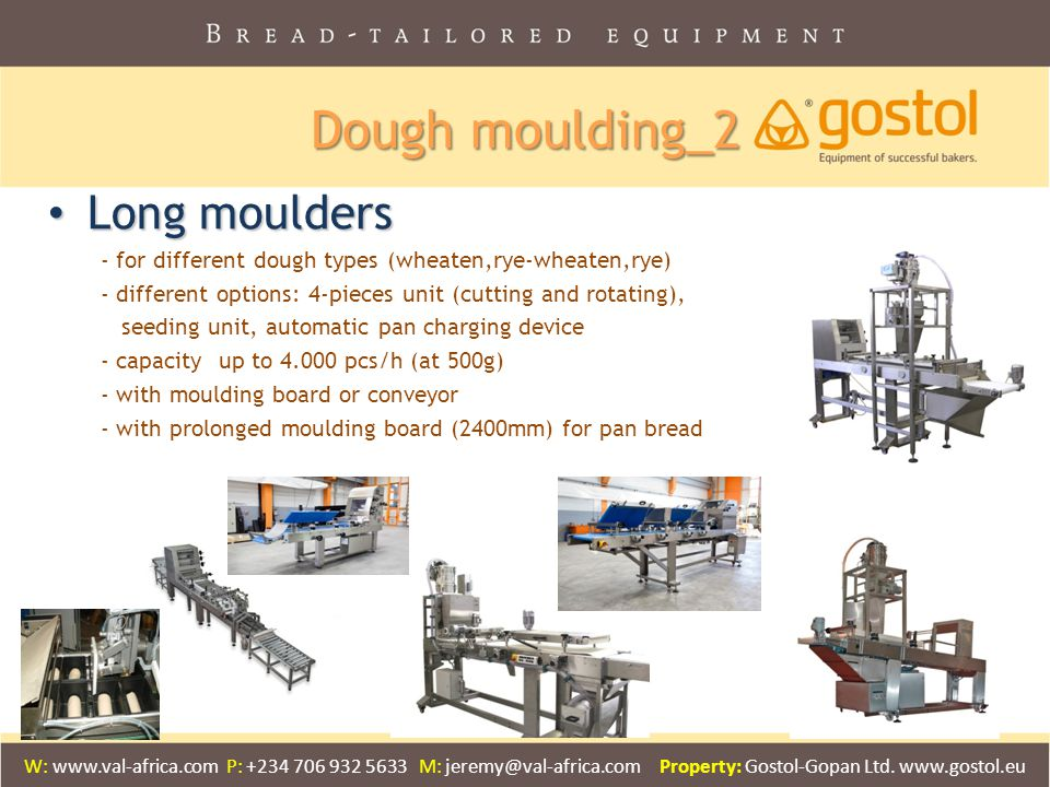 Long moulders Long moulders - for different dough types (wheaten,rye-wheaten,rye) - different options: 4-pieces unit (cutting and rotating), seeding unit, automatic pan charging device - capacity up to 4.000 pcs/h (at 500g) - with moulding board or conveyor - with prolonged moulding board (2400mm) for pan bread Dough moulding_2 W: www.val-africa.com P: +234 706 932 5633 M: jeremy@val-africa.com Property: Gostol-Gopan Ltd.