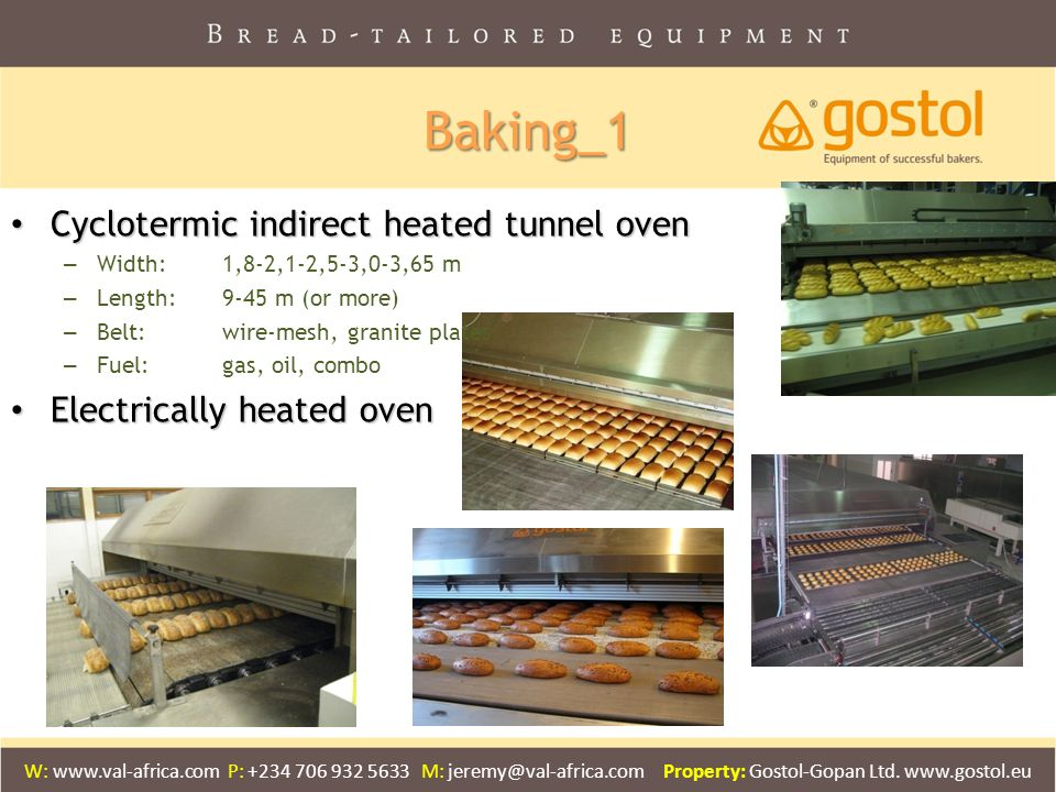 Baking_1 Cyclotermic indirect heated tunnel oven Cyclotermic indirect heated tunnel oven – Width: 1,8-2,1-2,5-3,0-3,65 m – Length: 9-45 m (or more) – Belt:wire-mesh, granite plates – Fuel:gas, oil, combo Electrically heated oven Electrically heated oven W: www.val-africa.com P: +234 706 932 5633 M: jeremy@val-africa.com Property: Gostol-Gopan Ltd.