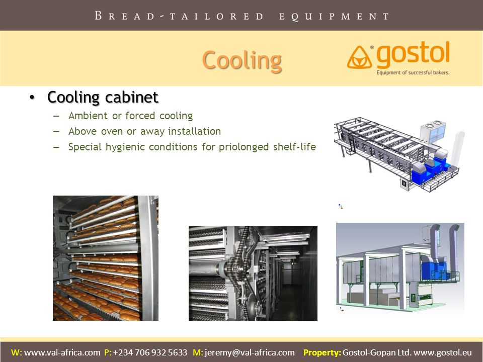 Cooling Cooling cabinet Cooling cabinet – Ambient or forced cooling – Above oven or away installation – Special hygienic conditions for priolonged shelf-life W: www.val-africa.com P: +234 706 932 5633 M: jeremy@val-africa.com Property: Gostol-Gopan Ltd.