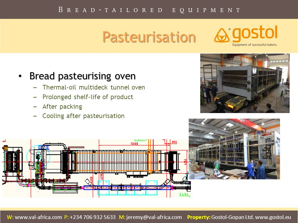 Pasteurisation Bread pasteurising oven Bread pasteurising oven – Thermal-oil multideck tunnel oven – Prolonged shelf-life of product – After packing – Cooling after pasteurisation W: www.val-africa.com P: +234 706 932 5633 M: jeremy@val-africa.com Property: Gostol-Gopan Ltd.