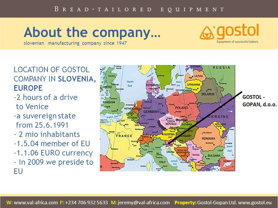 About the company… slovenian manufacturing company since 1947 LOCATION OF GOSTOL COMPANY IN SLOVENIA, EUROPE -2 hours of a drive to Venice -a suvereign state from 25.6.1991 - 2 mio inhabitants -1.5.04 member of EU -1.1.06 EURO currency - In 2009 we preside to EU W: www.val-africa.com P: +234 706 932 5633 M: jeremy@val-africa.com Property: Gostol-Gopan Ltd.
