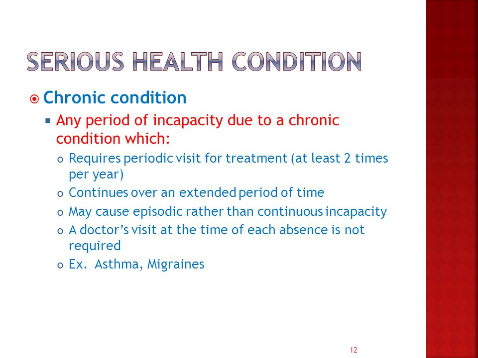 12  Chronic condition  Any period of incapacity due to a chronic condition which: Requires periodic visit for treatment (at least 2 times per year) Continues over an extended period of time May cause episodic rather than continuous incapacity A doctor's visit at the time of each absence is not required Ex.