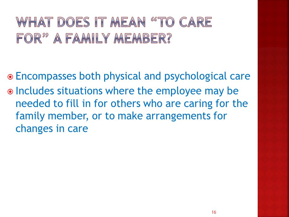 16  Encompasses both physical and psychological care  Includes situations where the employee may be needed to fill in for others who are caring for the family member, or to make arrangements for changes in care
