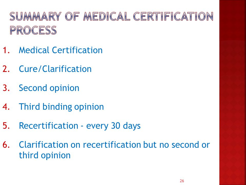 26 1.Medical Certification 2.Cure/Clarification 3.Second opinion 4.Third binding opinion 5.Recertification - every 30 days 6.Clarification on recertification but no second or third opinion
