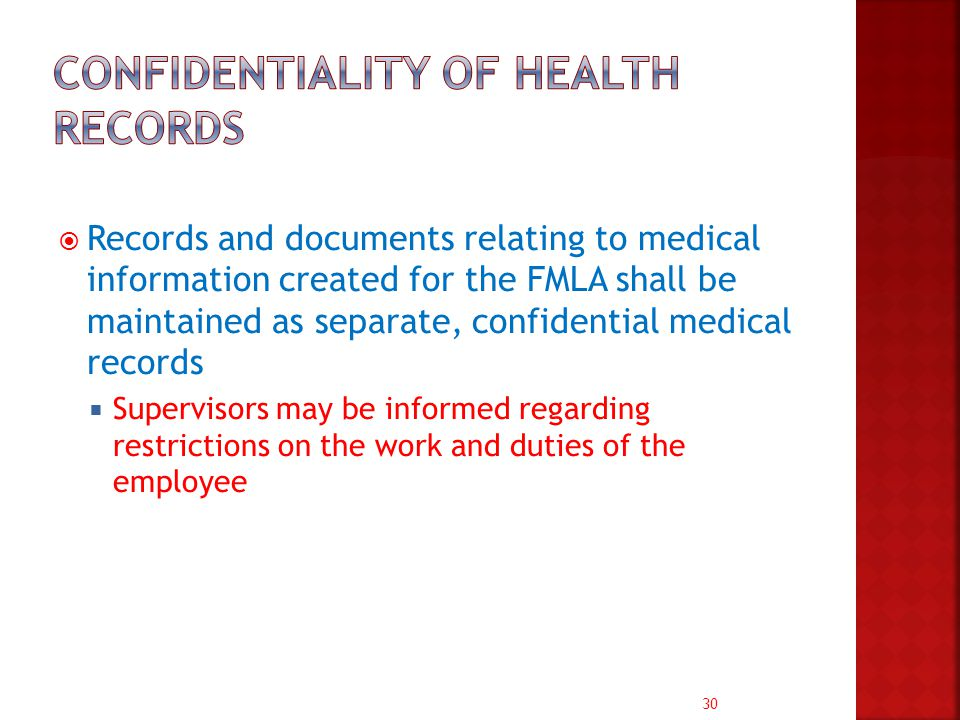 30  Records and documents relating to medical information created for the FMLA shall be maintained as separate, confidential medical records  Supervisors may be informed regarding restrictions on the work and duties of the employee