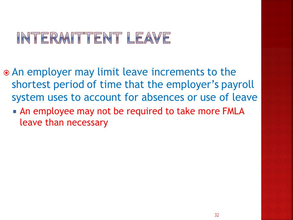 32  An employer may limit leave increments to the shortest period of time that the employer's payroll system uses to account for absences or use of leave  An employee may not be required to take more FMLA leave than necessary