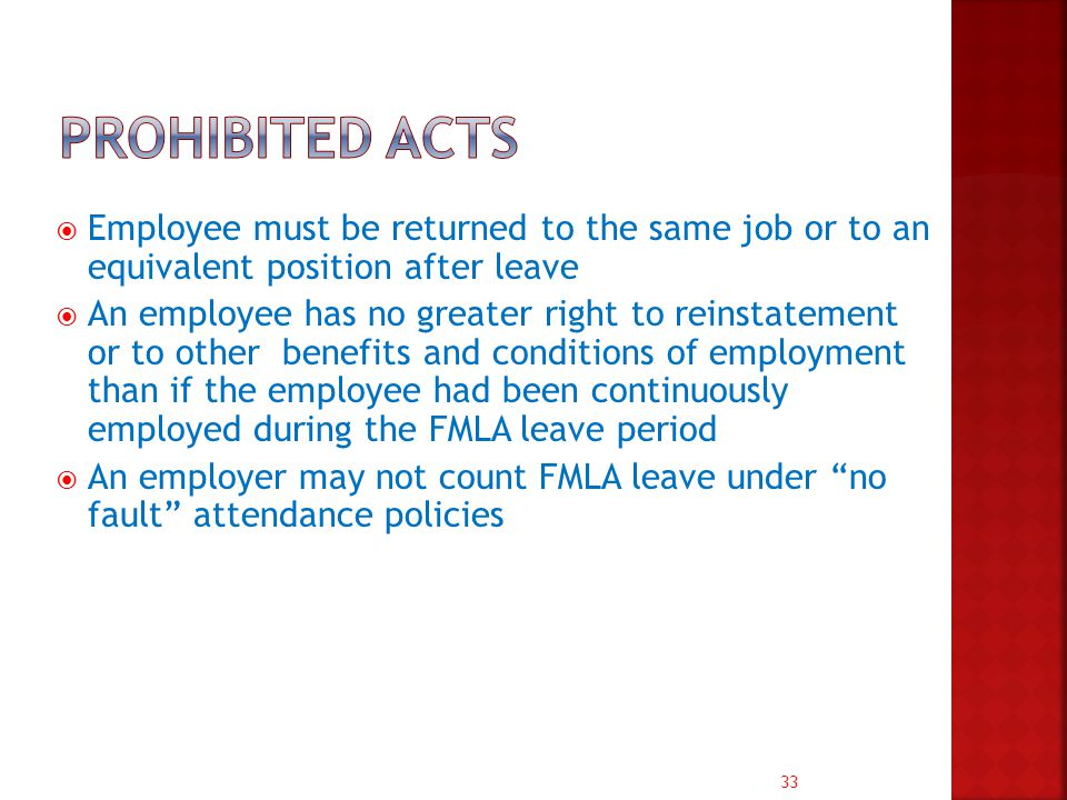 33  Employee must be returned to the same job or to an equivalent position after leave  An employee has no greater right to reinstatement or to other benefits and conditions of employment than if the employee had been continuously employed during the FMLA leave period  An employer may not count FMLA leave under no fault attendance policies