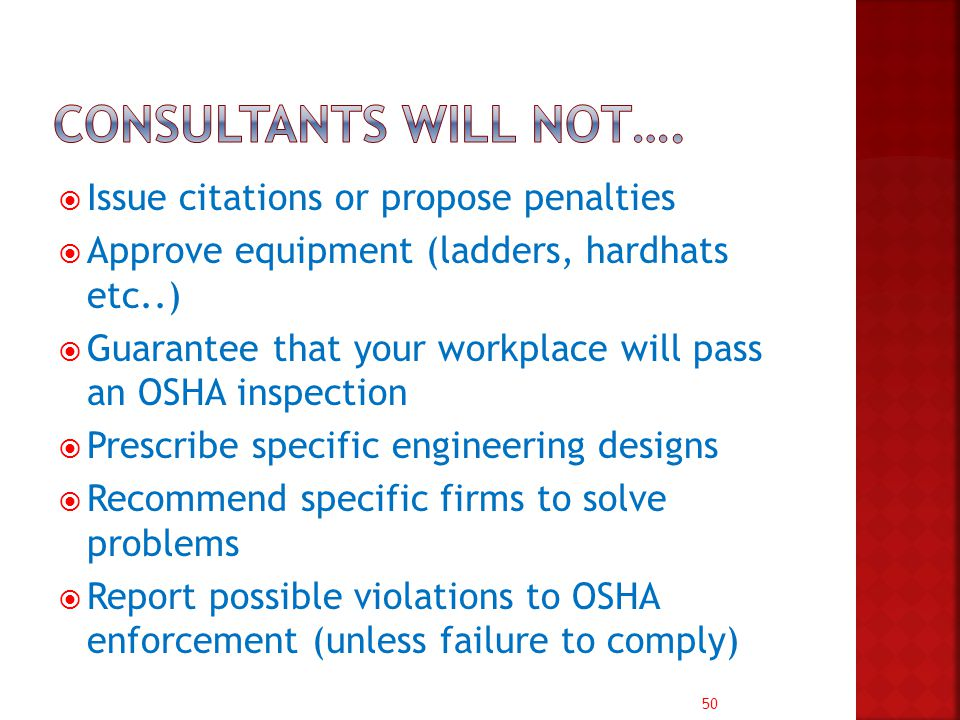 50  Issue citations or propose penalties  Approve equipment (ladders, hardhats etc..)  Guarantee that your workplace will pass an OSHA inspection  Prescribe specific engineering designs  Recommend specific firms to solve problems  Report possible violations to OSHA enforcement (unless failure to comply)