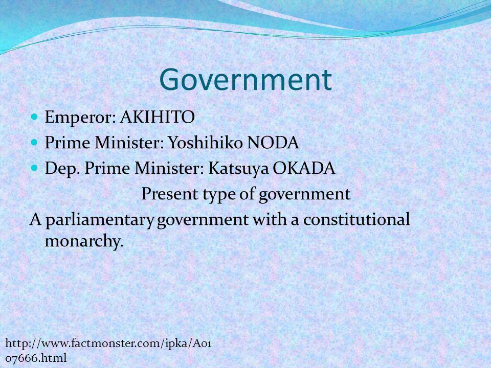 Government Emperor: AKIHITO Prime Minister: Yoshihiko NODA Dep. Prime Minister: Katsuya OKADA Present type of government A parliamentary government wi