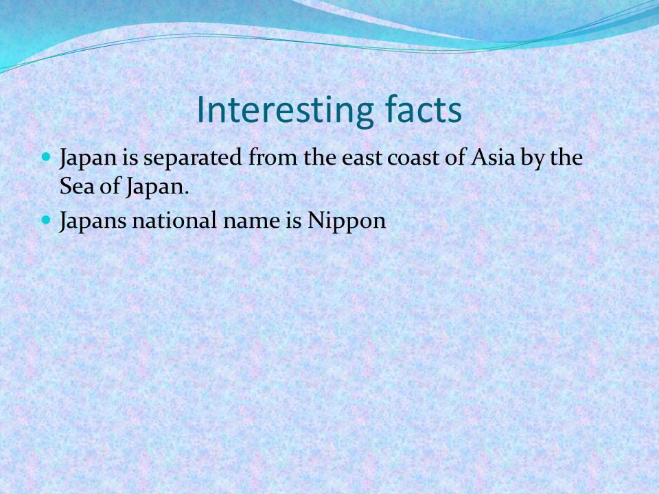 Interesting facts Japan is separated from the east coast of Asia by the Sea of Japan.