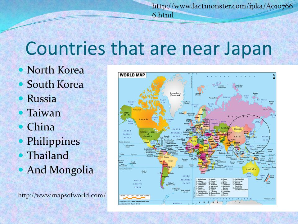Countries that are near Japan North Korea South Korea Russia Taiwan China Philippines Thailand And Mongolia http://www.mapsofworld.com/ http://www.factmonster.com/ipka/A010766 6.html