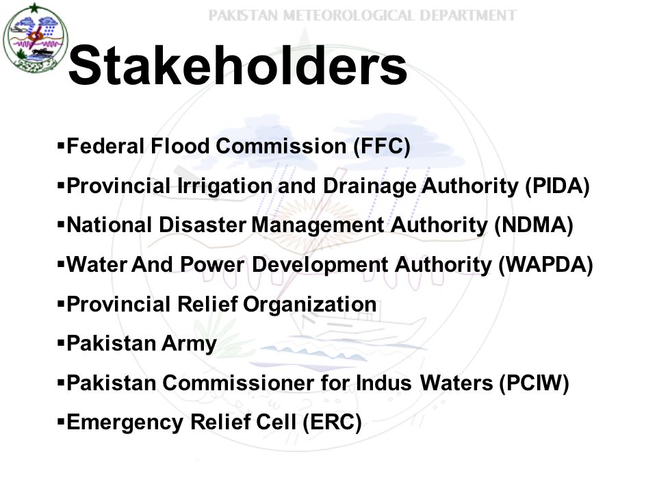 Stakeholders  Federal Flood Commission (FFC)  Provincial Irrigation and Drainage Authority (PIDA)  National Disaster Management Authority (NDMA)  Water And Power Development Authority (WAPDA)  Provincial Relief Organization  Pakistan Army  Pakistan Commissioner for Indus Waters (PCIW)  Emergency Relief Cell (ERC)