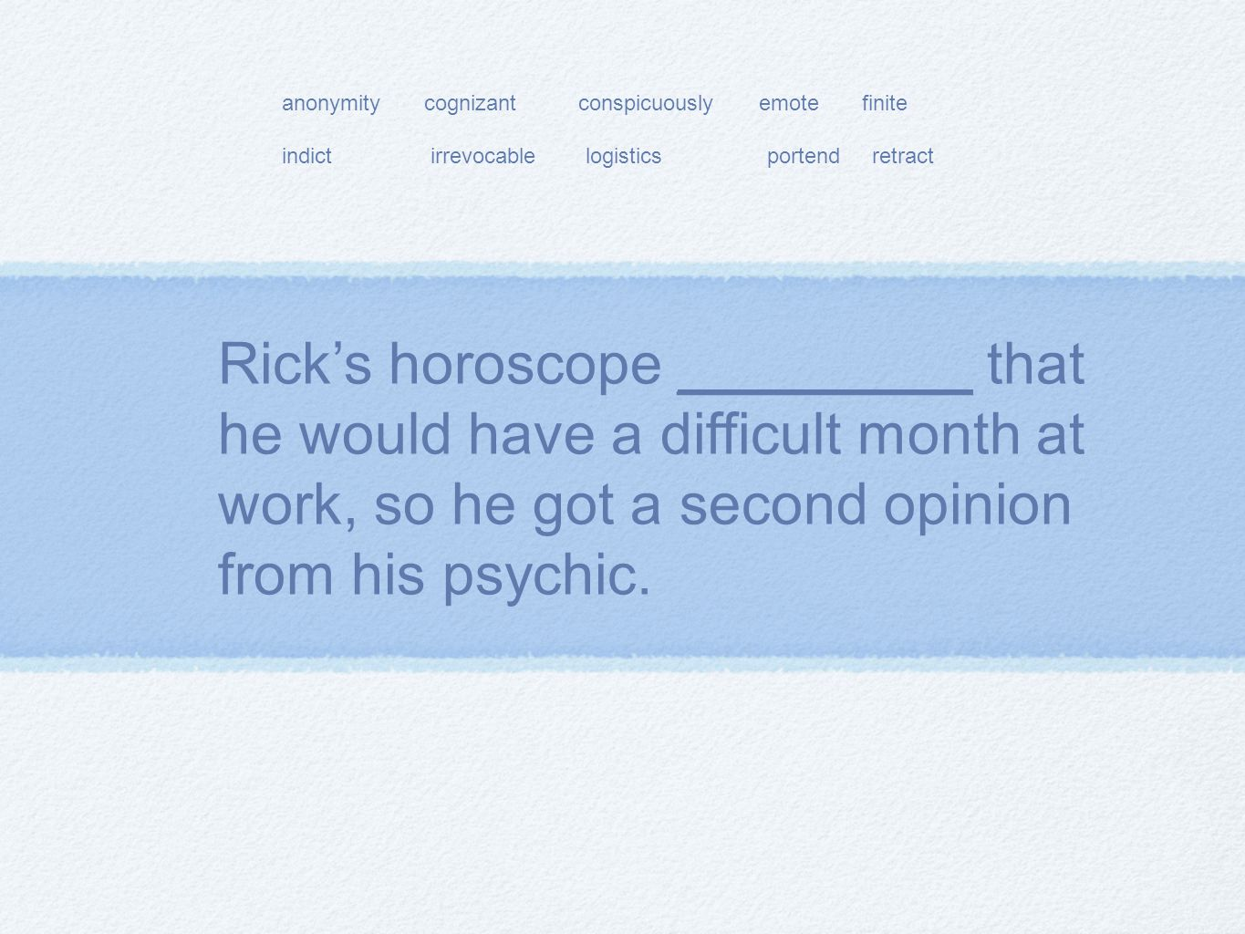 Rick's horoscope _________ that he would have a difficult month at work, so he got a second opinion from his psychic.