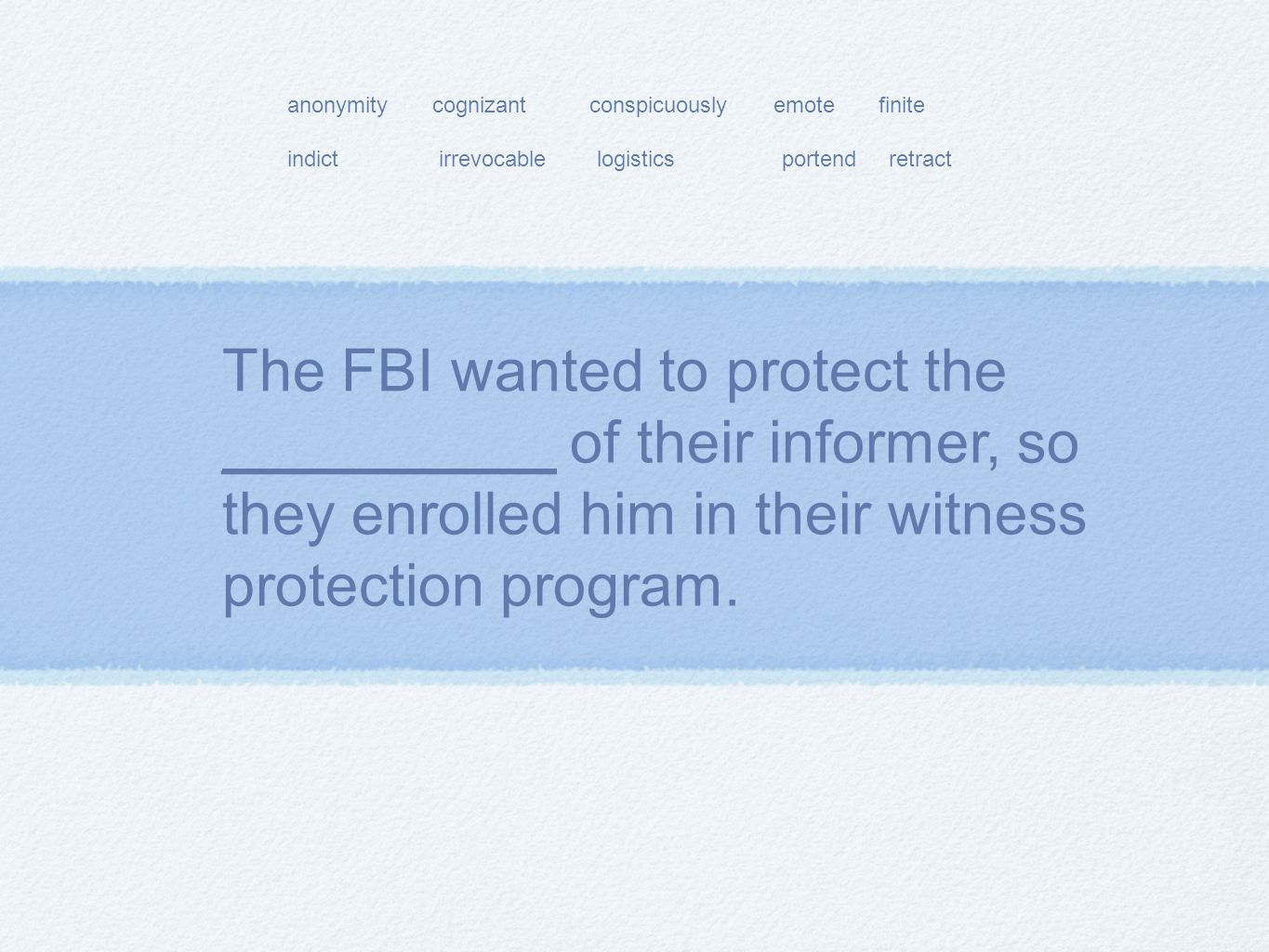 The FBI wanted to protect the __________ of their informer, so they enrolled him in their witness protection program.