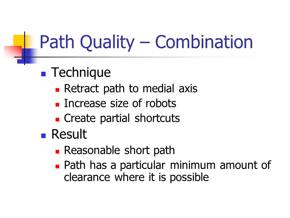 Path Quality – Combination Technique Retract path to medial axis Increase size of robots Create partial shortcuts Result Reasonable short path Path ha