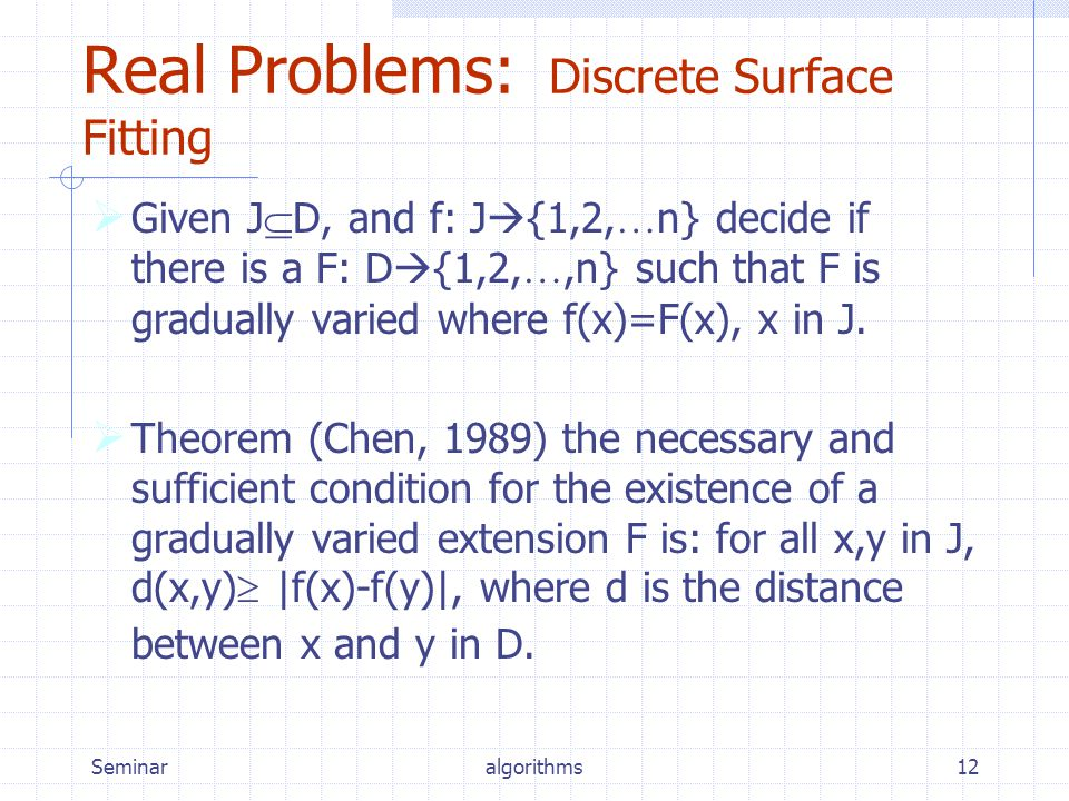 Seminaralgorithms12 Real Problems: Discrete Surface Fitting  Given J  D, and f: J  {1,2, … n} decide if there is a F: D  {1,2, …,n} such that F is gradually varied where f(x)=F(x), x in J.