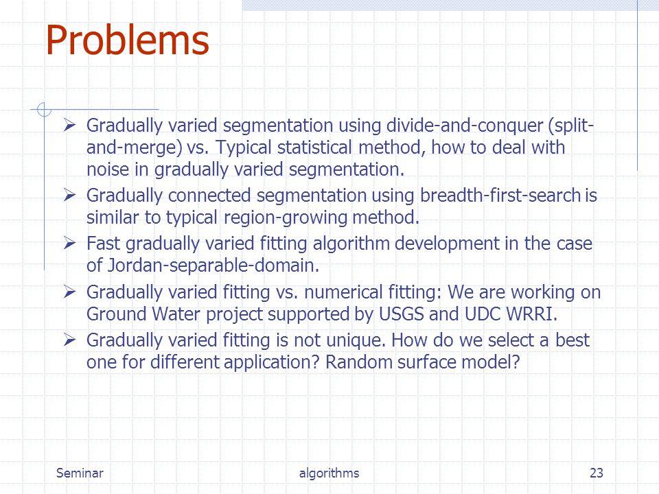 Seminaralgorithms23 Problems  Gradually varied segmentation using divide-and-conquer (split- and-merge) vs.