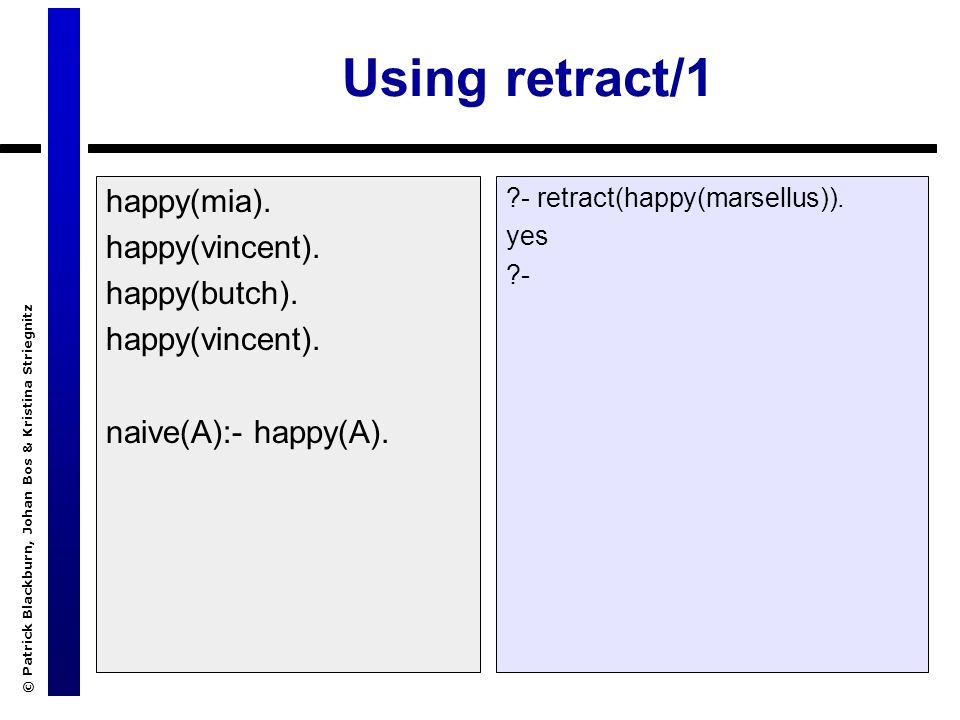 © Patrick Blackburn, Johan Bos & Kristina Striegnitz Using retract/1 happy(mia). happy(vincent). happy(butch). happy(vincent). naive(A):- happy(A). ?-