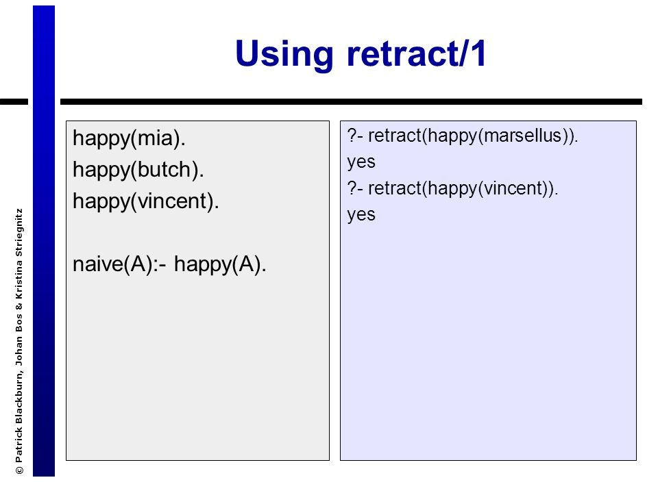 © Patrick Blackburn, Johan Bos & Kristina Striegnitz Using retract/1 happy(mia). happy(butch). happy(vincent). naive(A):- happy(A). ?- retract(happy(m