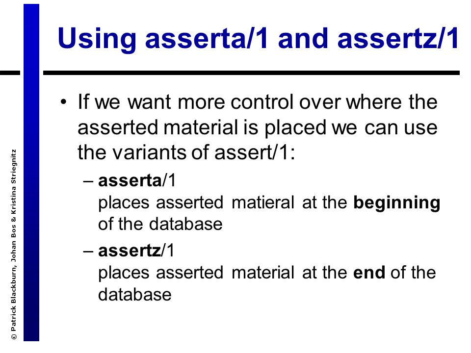 © Patrick Blackburn, Johan Bos & Kristina Striegnitz Using asserta/1 and assertz/1 If we want more control over where the asserted material is placed